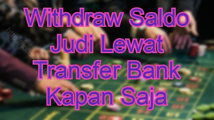 Withdraw Saldo Judi Lewat Transfer Bank Kapan Saja