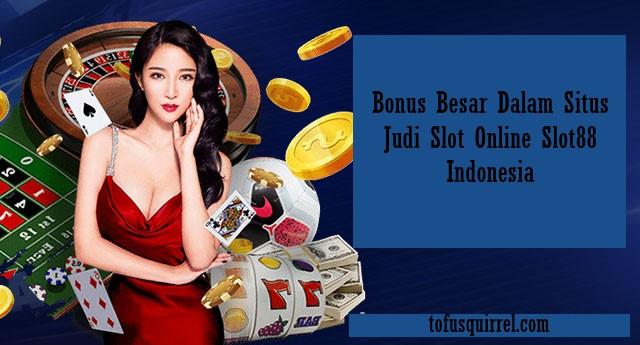 Bonus Besar Dalam Situs Judi Slot Online Slot88 Indonesia