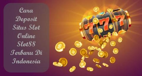 Cara Deposit Situs Slot Online Slot88 Terbaru Di Indonesia