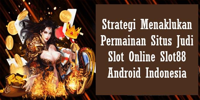 Strategi Menaklukan Permainan Situs Judi Slot Online Slot88 Android Indonesia