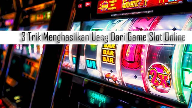3 Trik Menghasilkan Uang Dari Game Slot Online